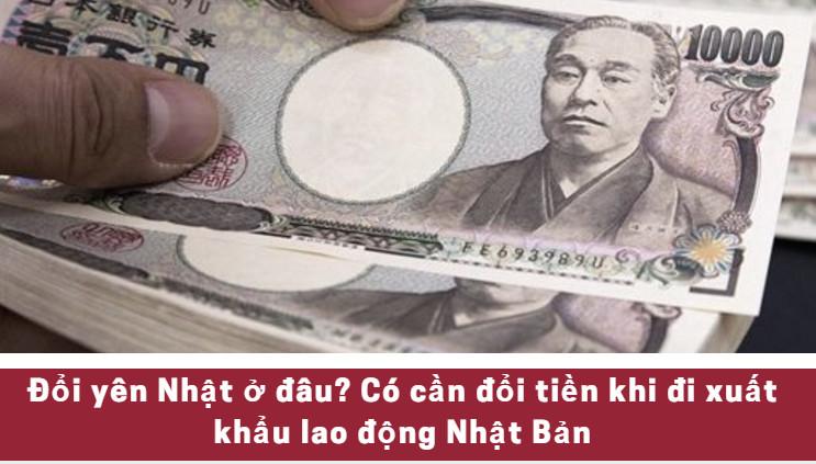 Đổi yên Nhật ở đâu? Có cần đổi tiền khi đi xuất khẩu lao động Nhật Bản