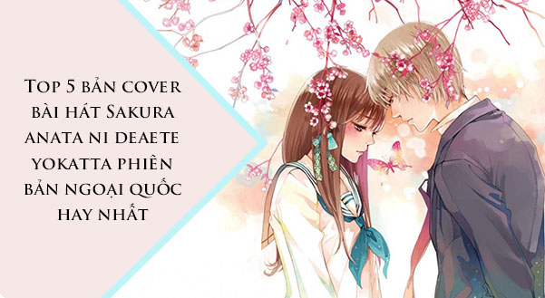 Top 5 bản cover bài hát Sakura anata ni deaete yokatta phiên bản ngoại quốc hay nhất