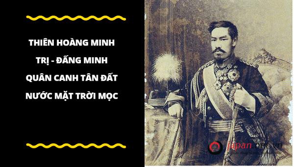 Thiên Hoàng Minh Trị - đấng minh quân canh tân đất nước mặt trời mọc