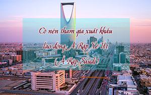 Có nên tham gia xuất khẩu lao động Ả Rập Xê Út (Ả Rập Saudi) 2019