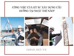 Công việc của Kỹ sư xây dựng cầu đường tại Nhật thế nào?