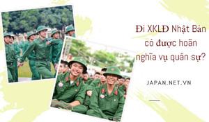 Đi XKLĐ Nhật Bản có được hoãn nghĩa vụ quân sự?
