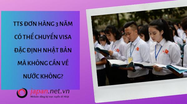 TTS đơn hàng 3 năm có thể chuyển visa đặc định Nhật Bản mà không cần về nước không?