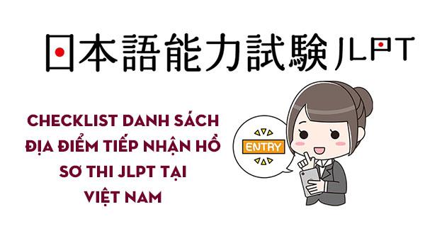 Checklist danh sách địa điểm tiếp nhận hồ sơ thi JLPT tại Việt Nam