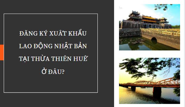 Đăng ký xuất khẩu lao động Nhật Bản tại Thừa Thiên Huế ở đâu?
