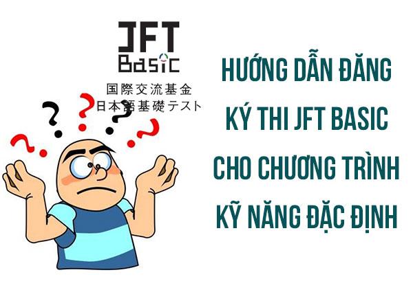 Hướng dẫn đăng ký thi JFT Basic cho chương trình kỹ năng đặc định CỰC CHUẨN