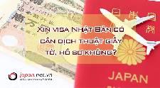 Xin visa Nhật Bản có cần dịch thuật giấy tờ, hồ sơ không?